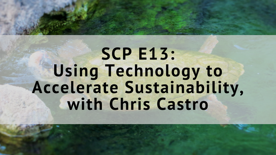 SCP EP13: Using Technology to Accelerate Sustainability, with Chris Castro
