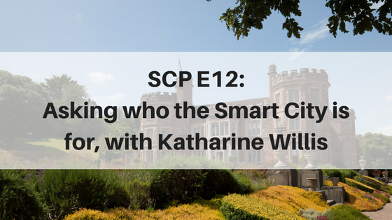 SCP E12: Asking who the Smart City is for, with Katharine Willis