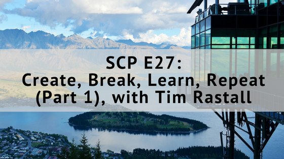 SCP E27: Create, Break, Learn, Repeat (Part 1), with Tim Rastall
