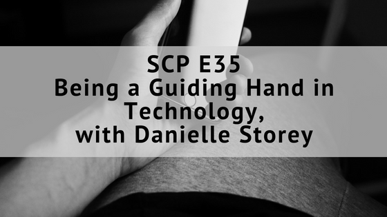 SCP E35: Being a Guiding Hand in Technology, Danielle Storey