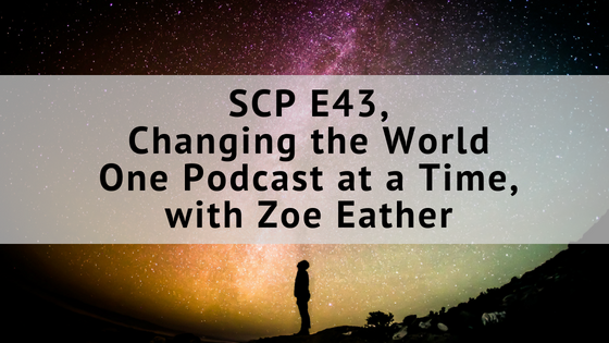 SCP E43: Changing the World One Podcast at a Time, with Zoe Eather