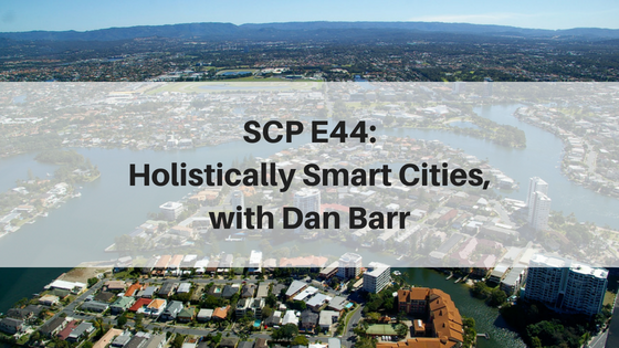 SCP E44: Holistically Smart Cities, with Dan Barr