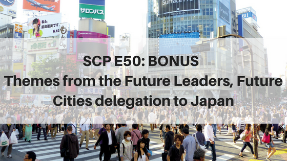 SCP E50: Bonus | Key themes from the Future Cities, Future Leaders Delegation