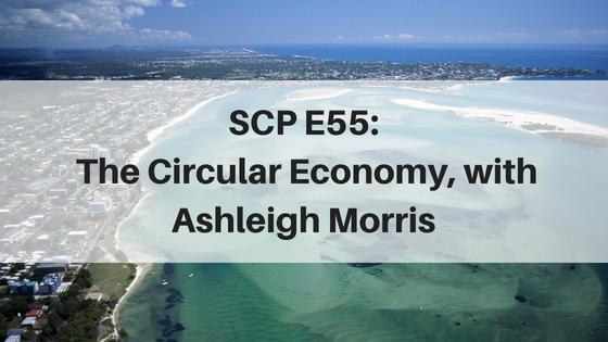SCP E55: The Circular Economy, with Ashleigh Morris
